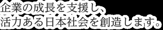 企業の成長を支援し、活力ある日本社会を創造します。